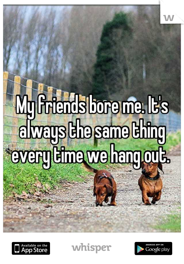 My friends bore me. It's always the same thing every time we hang out.
