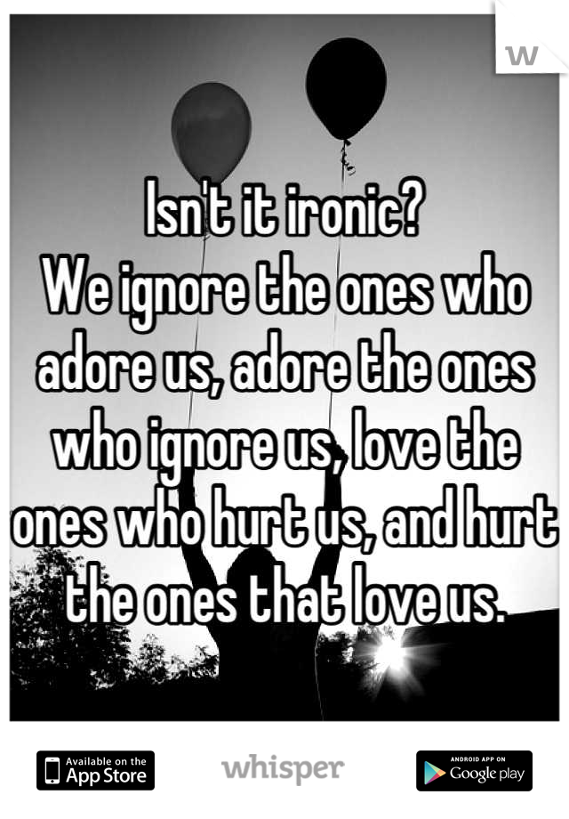 Isn't it ironic? We ignore the ones who adore us, adore the ones who ignore us, love the ones who hurt us, and hurt the ones that love us.