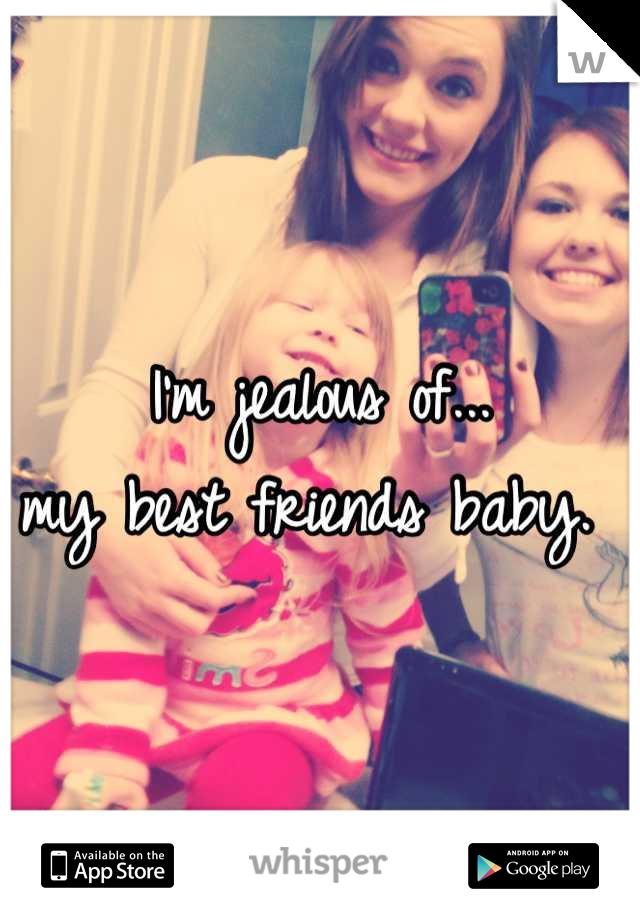 I'm jealous of... my best friends baby.