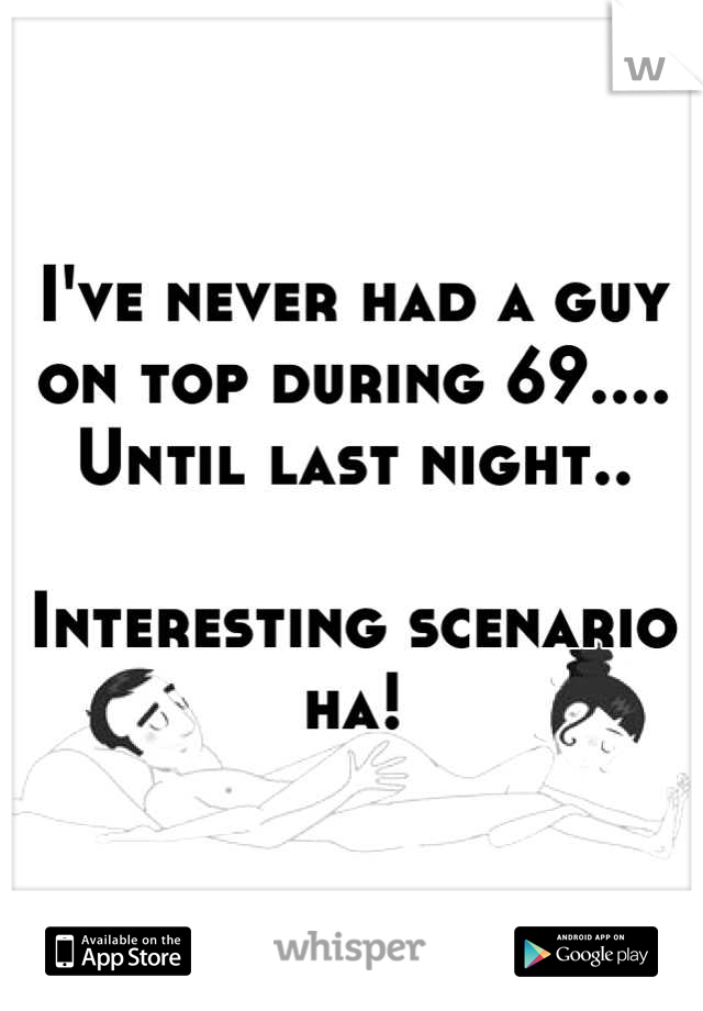 I've never had a guy on top during 69.... Until last night..   Interesting scenario ha!