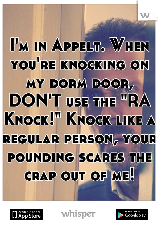 """I'm in Appelt. When you're knocking on my dorm door, DON'T use the """"RA Knock!"""" Knock like a regular person, your pounding scares the crap out of me!"""