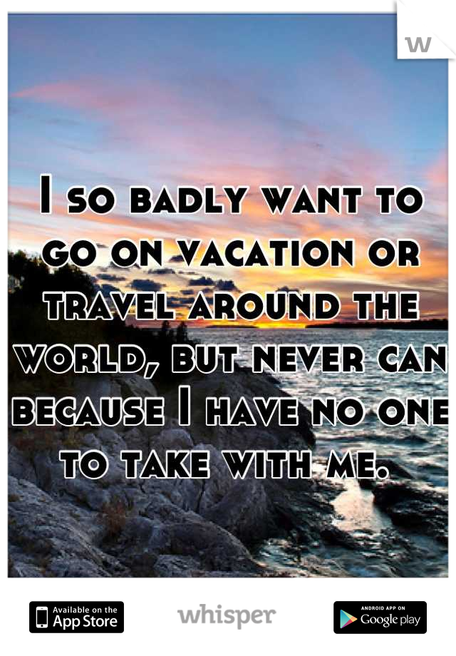 I so badly want to go on vacation or travel around the world, but never can because I have no one to take with me.