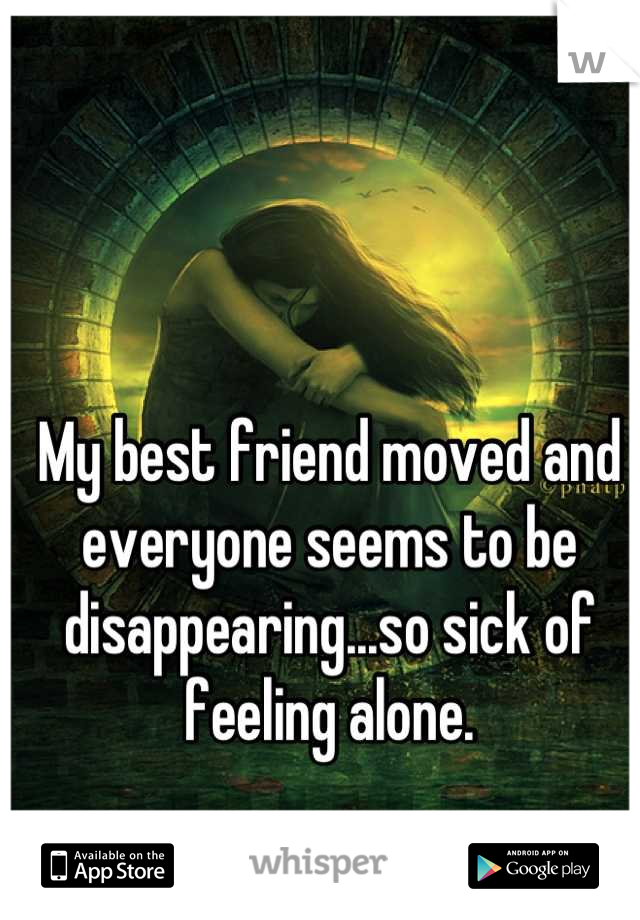 My best friend moved and everyone seems to be disappearing...so sick of feeling alone.