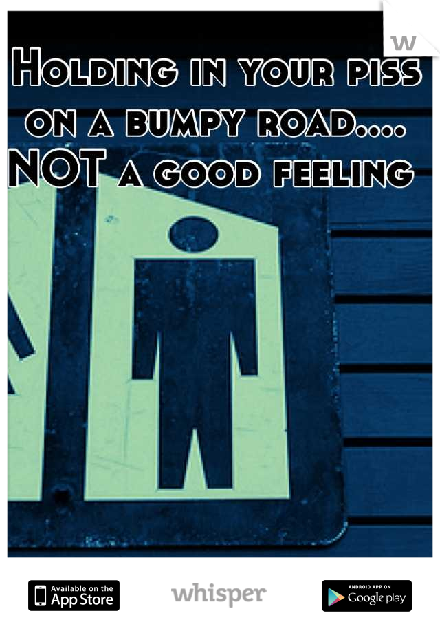 Holding in your piss on a bumpy road.... NOT a good feeling