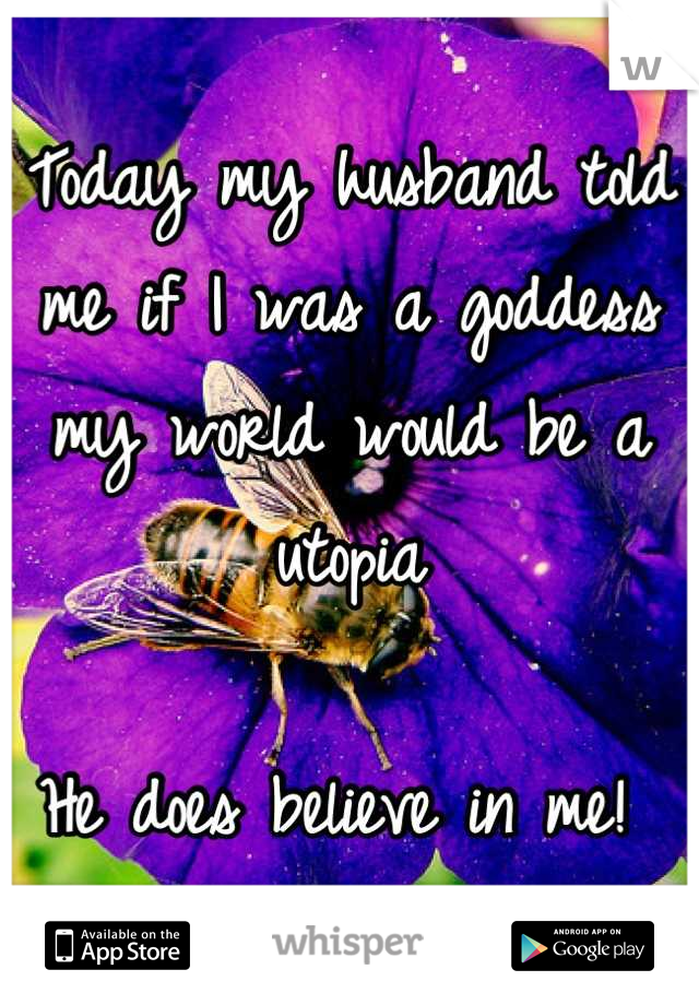 Today my husband told me if I was a goddess my world would be a utopia   He does believe in me!