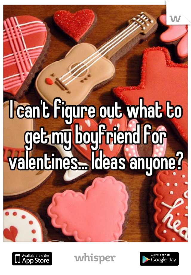 I can't figure out what to get my boyfriend for valentines... Ideas anyone?