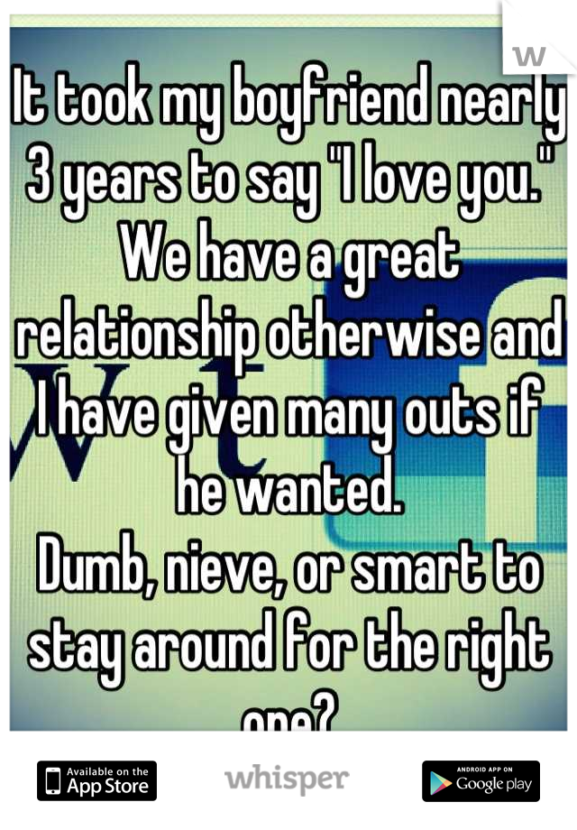 "It took my boyfriend nearly 3 years to say ""I love you."" We have a great relationship otherwise and I have given many outs if he wanted. Dumb, nieve, or smart to stay around for the right one?"
