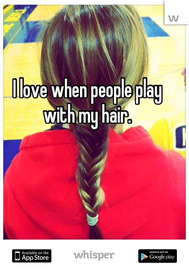 I love when people play with my hair.