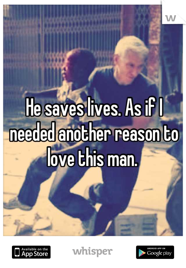 He saves lives. As if I needed another reason to love this man.