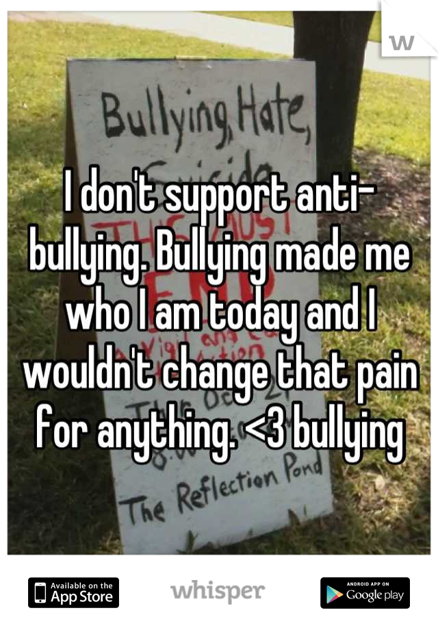 I don't support anti-bullying. Bullying made me who I am today and I wouldn't change that pain for anything. <3 bullying