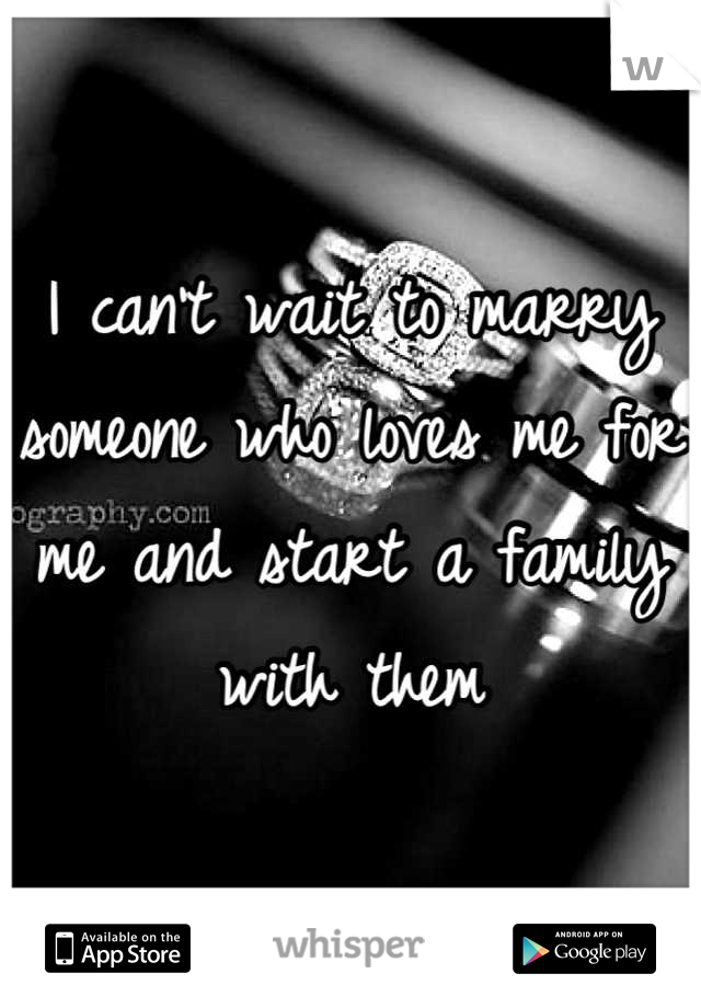 I can't wait to marry someone who loves me for me and start a family with them