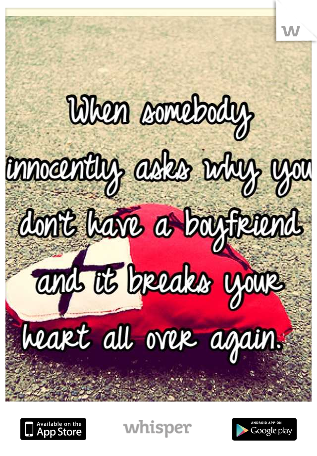 When somebody innocently asks why you don't have a boyfriend and it breaks your heart all over again.