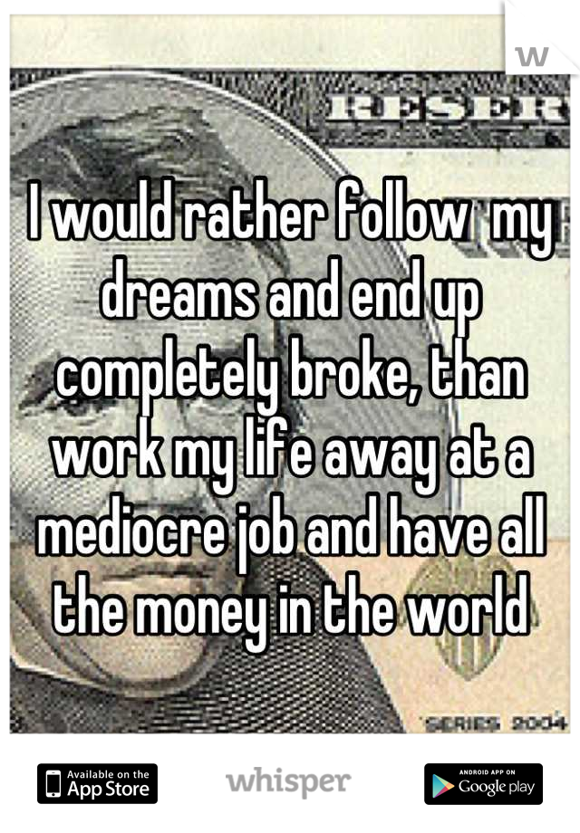 I would rather follow  my dreams and end up completely broke, than work my life away at a mediocre job and have all the money in the world