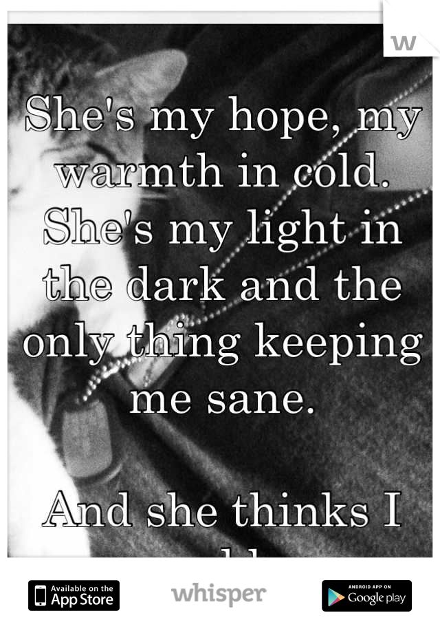 She's my hope, my warmth in cold. She's my light in the dark and the only thing keeping me sane.   And she thinks I saved her.