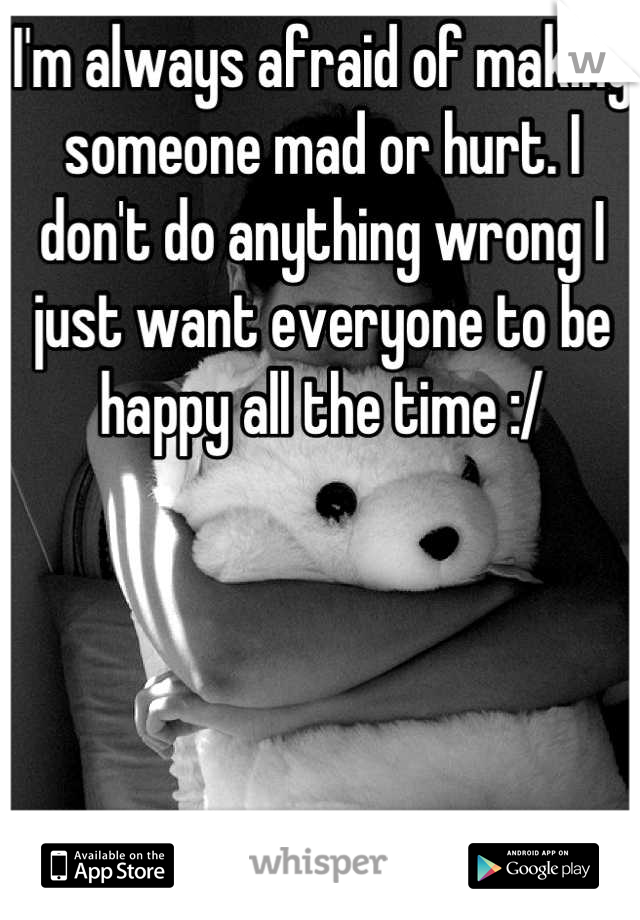 I'm always afraid of making someone mad or hurt. I don't do anything wrong I just want everyone to be happy all the time :/