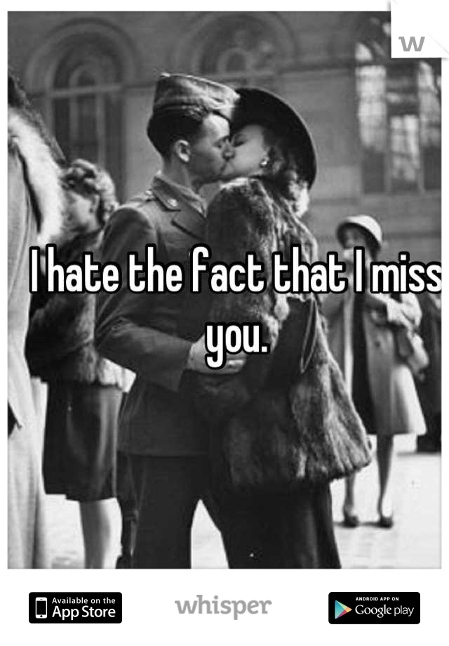I hate the fact that I miss you.