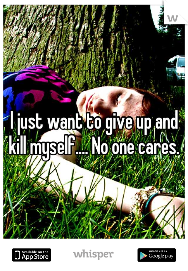 I just want to give up and kill myself.... No one cares.