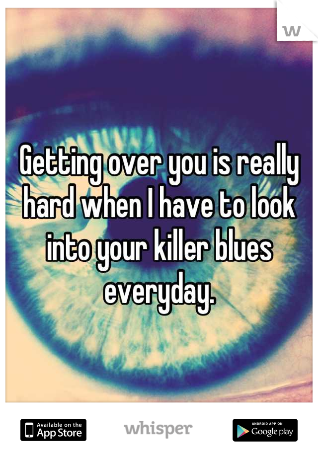 Getting over you is really hard when I have to look into your killer blues everyday.