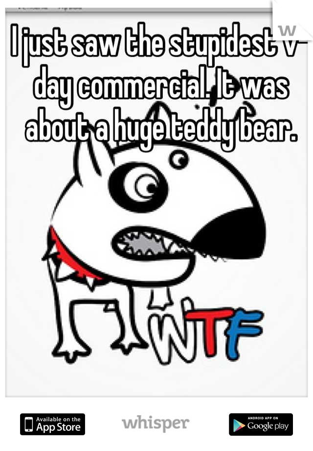I just saw the stupidest v-day commercial. It was about a huge teddy bear.