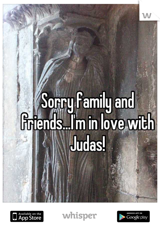 Sorry family and friends...I'm in love with Judas!