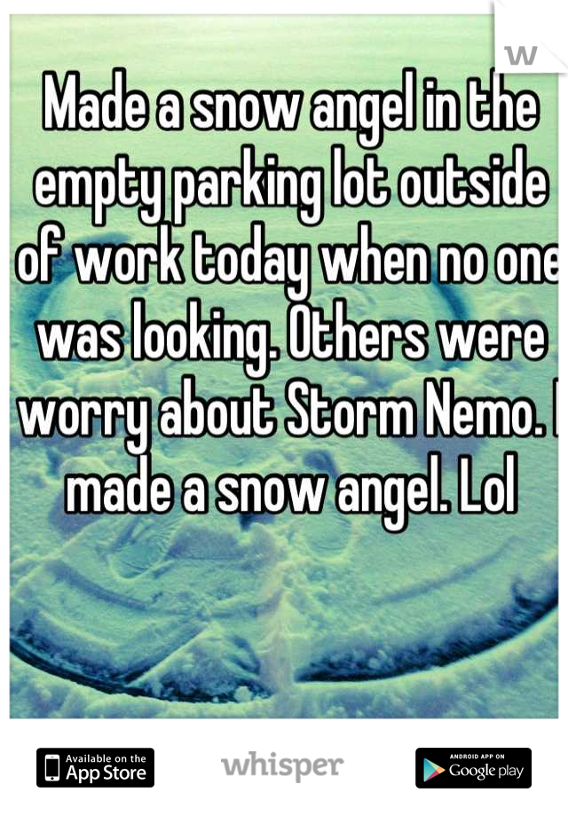 Made a snow angel in the empty parking lot outside of work today when no one was looking. Others were worry about Storm Nemo. I made a snow angel. Lol