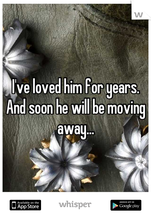 I've loved him for years.  And soon he will be moving away...