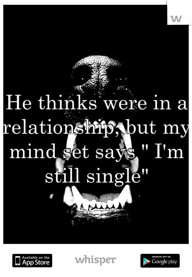 """He thinks were in a relationship, but my mind set says """" I'm still single"""""""
