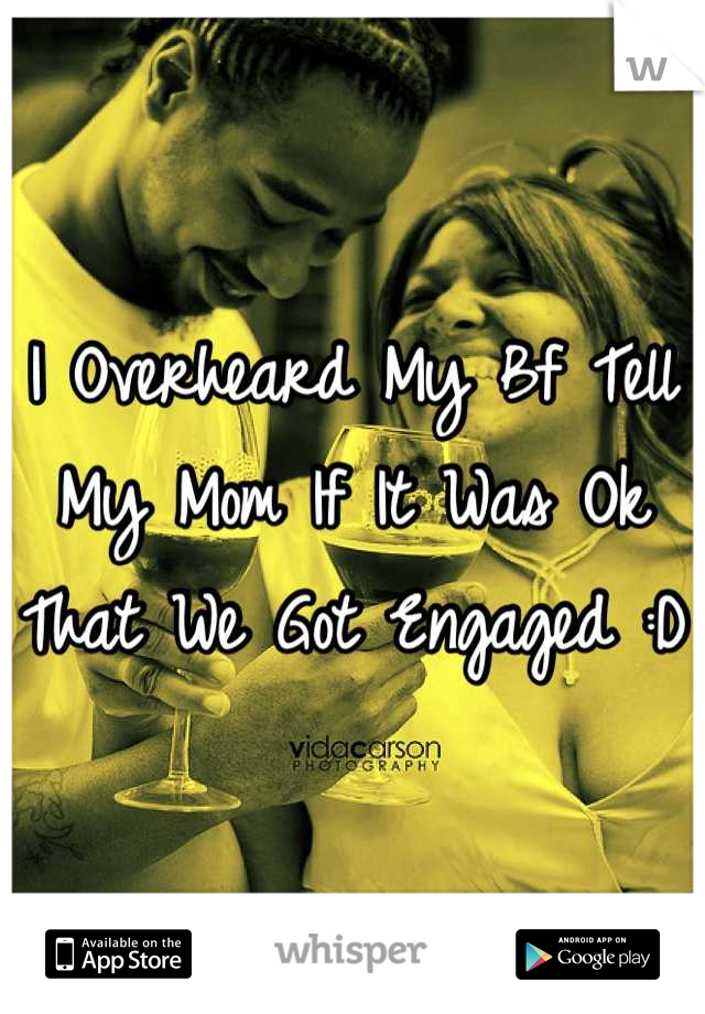 I Overheard My Bf Tell My Mom If It Was Ok That We Got Engaged :D