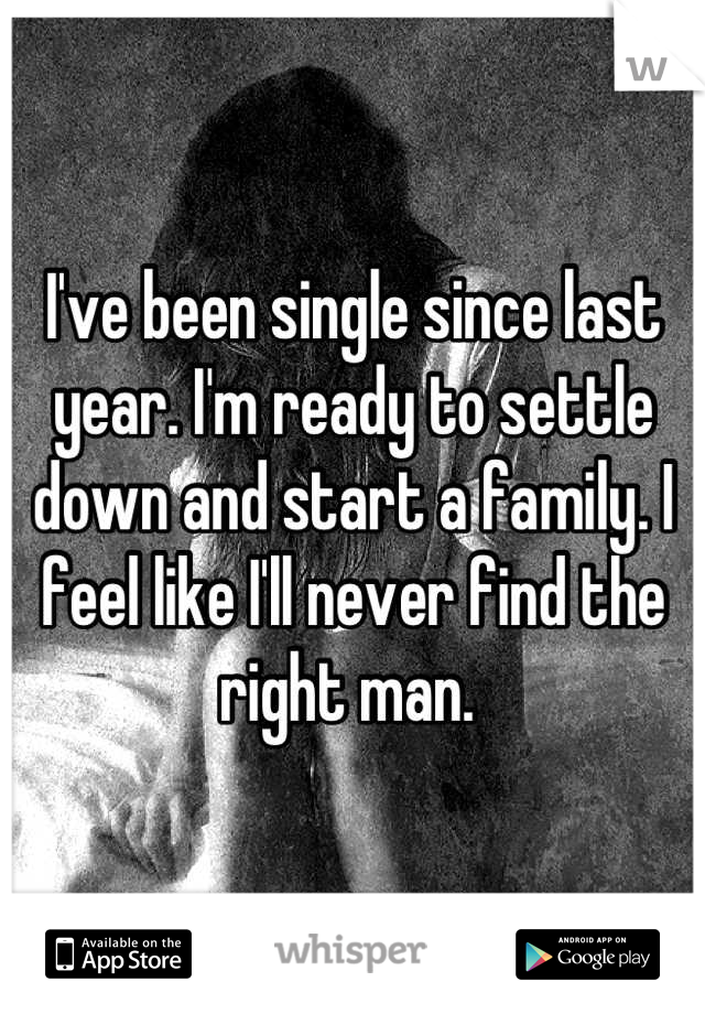 I've been single since last year. I'm ready to settle down and start a family. I feel like I'll never find the right man.