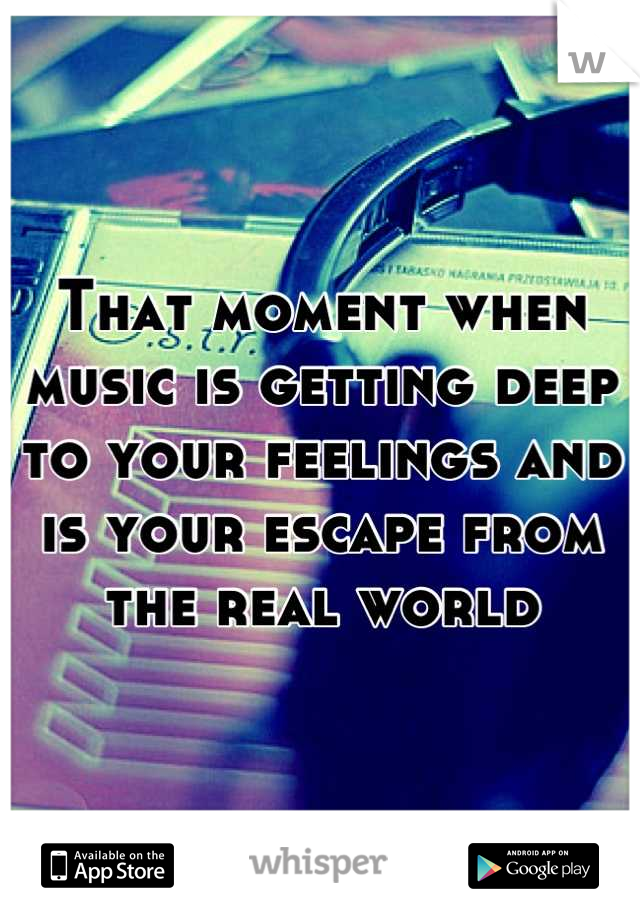 That moment when music is getting deep to your feelings and is your escape from the real world