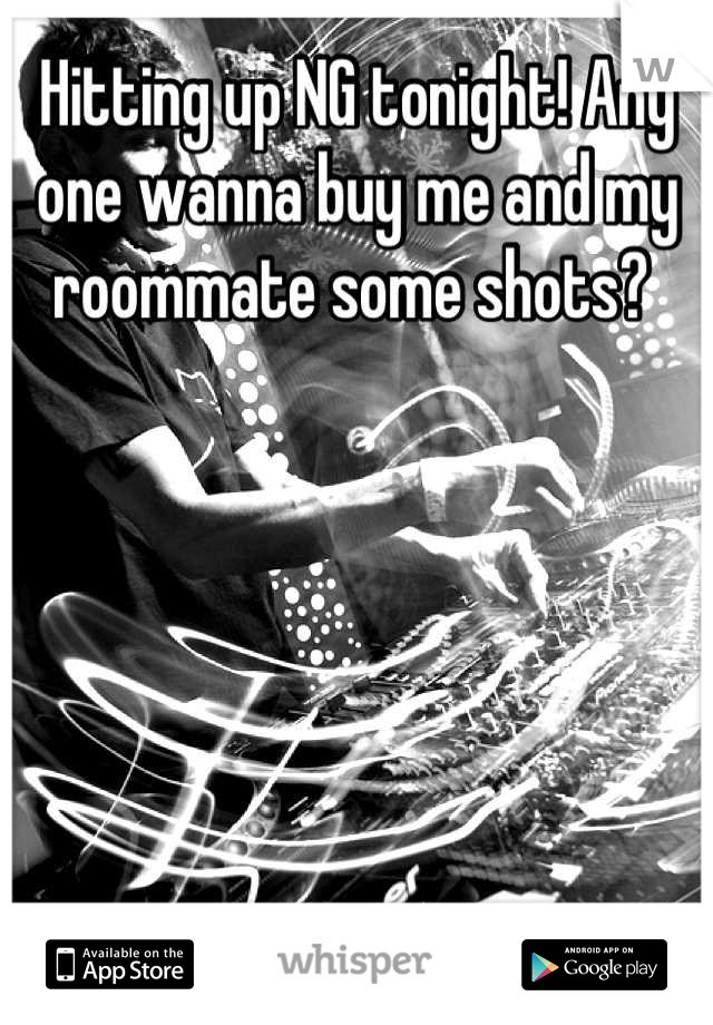 Hitting up NG tonight! Any one wanna buy me and my roommate some shots?