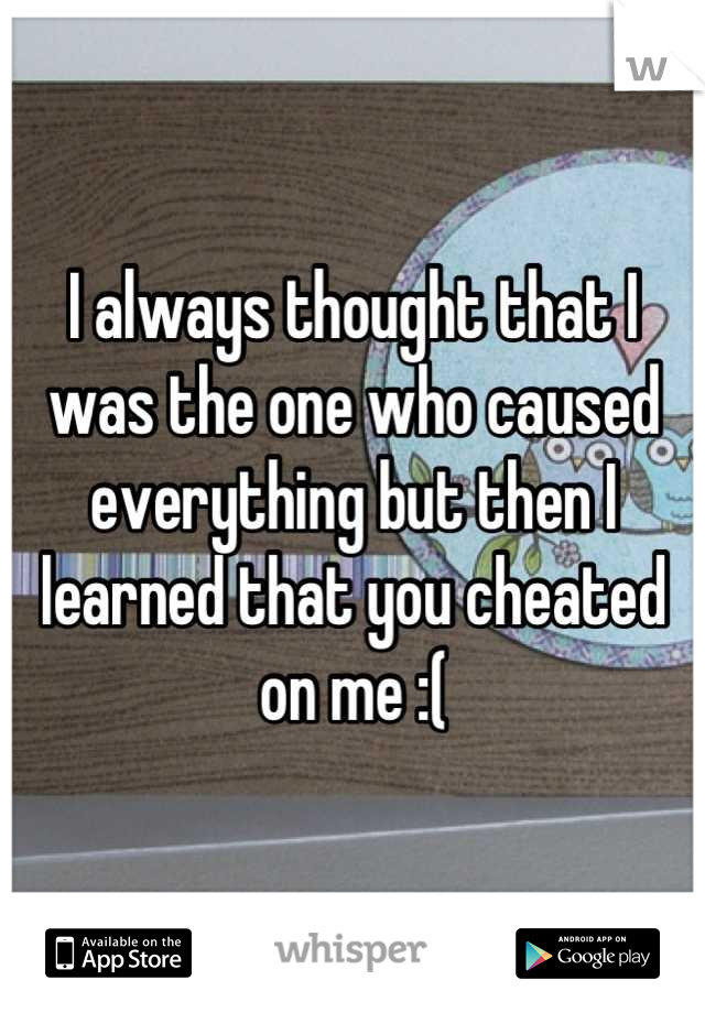 I always thought that I was the one who caused everything but then I learned that you cheated on me :(