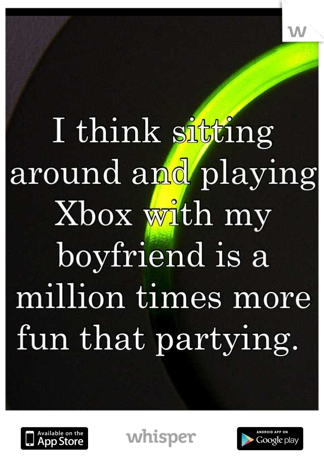 I think sitting around and playing Xbox with my boyfriend is a million times more fun that partying.