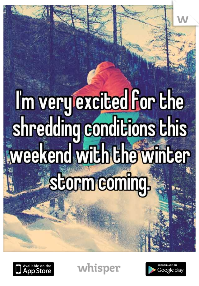 I'm very excited for the shredding conditions this weekend with the winter storm coming.