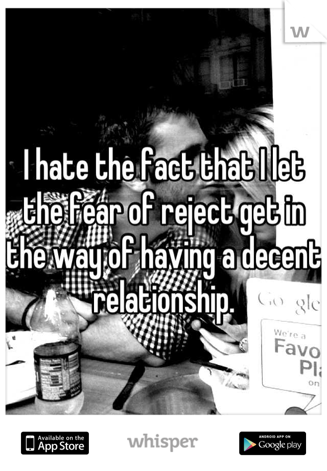 I hate the fact that I let the fear of reject get in the way of having a decent relationship.