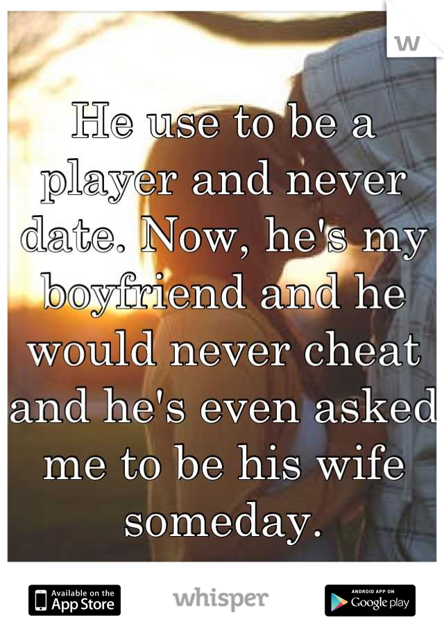 He use to be a player and never date. Now, he's my boyfriend and he would never cheat and he's even asked me to be his wife someday.
