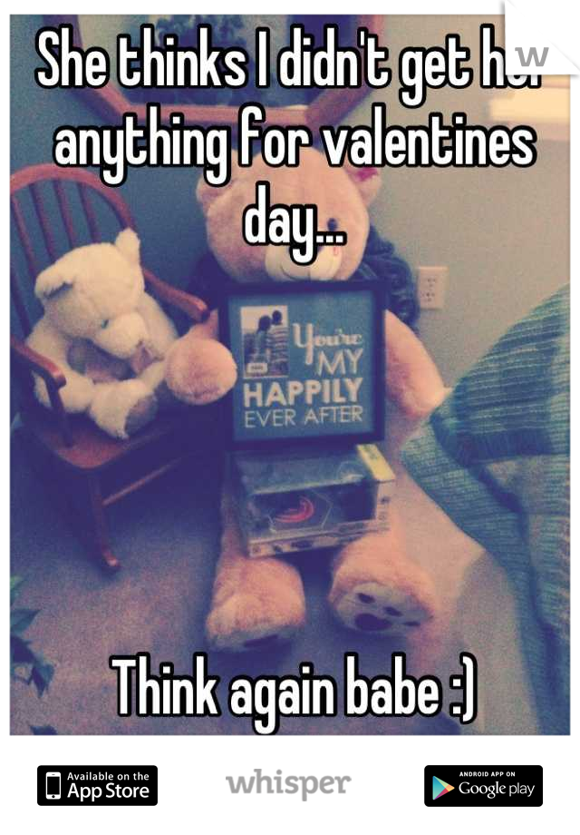 She thinks I didn't get her anything for valentines day...      Think again babe :)