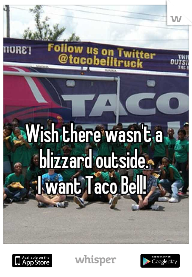 Wish there wasn't a  blizzard outside.  I want Taco Bell!