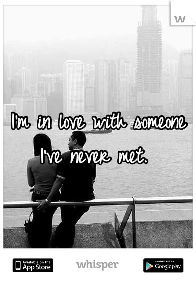 I'm in love with someone I've never met.