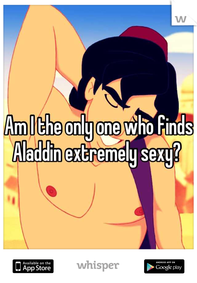 Am I the only one who finds Aladdin extremely sexy?