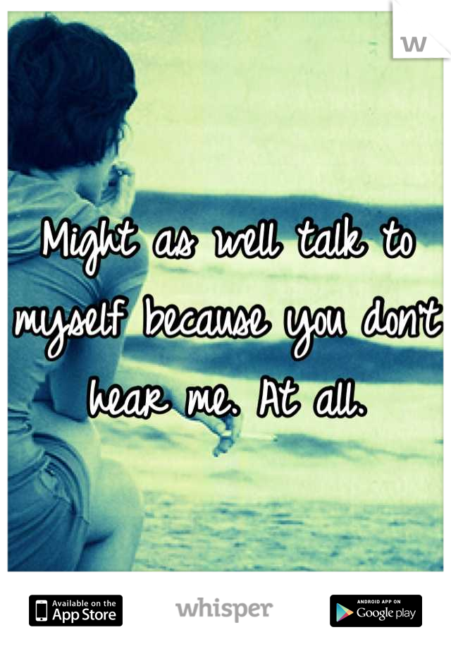 Might as well talk to myself because you don't hear me. At all.