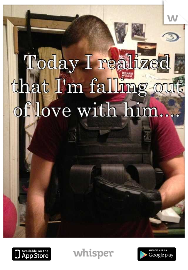 Today I realized that I'm falling out of love with him....