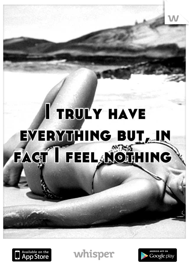 I truly have everything but, in fact I feel nothing