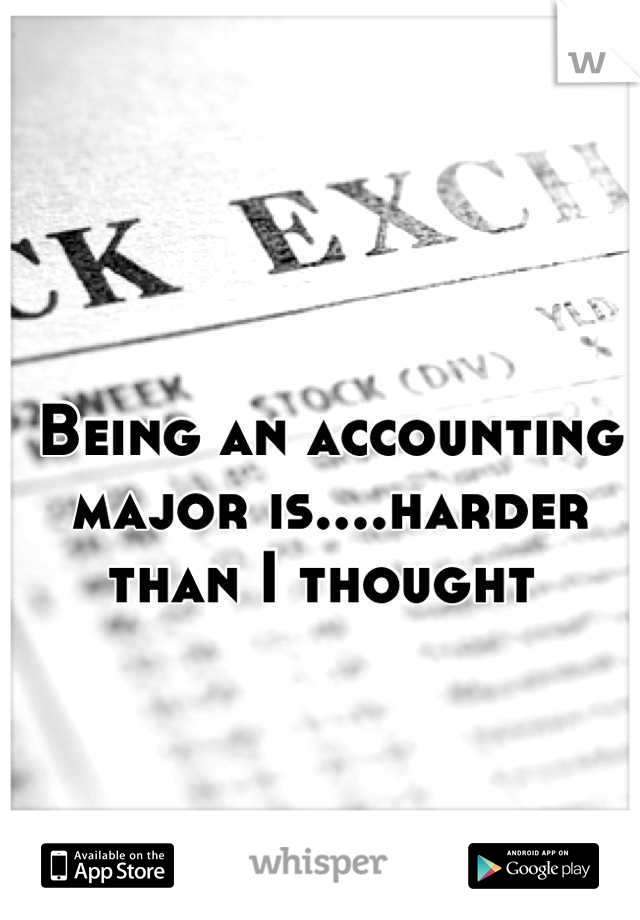 Being an accounting major is....harder than I thought