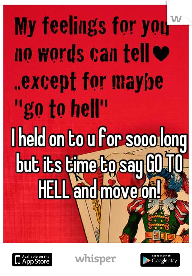 I held on to u for sooo long but its time to say GO TO HELL and move on!