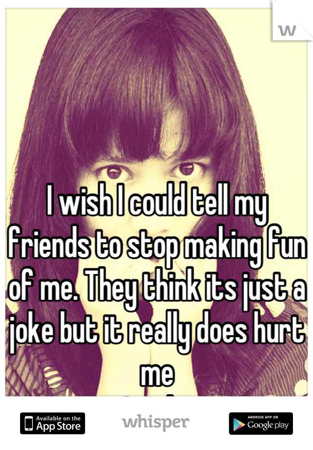 I wish I could tell my friends to stop making fun of me. They think its just a joke but it really does hurt me Inside.