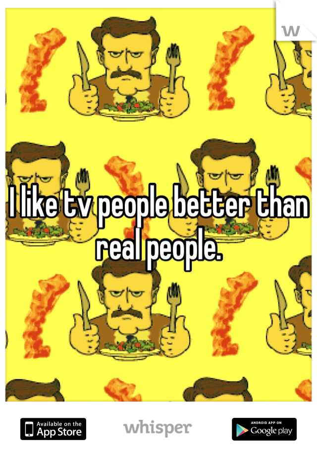 I like tv people better than real people.