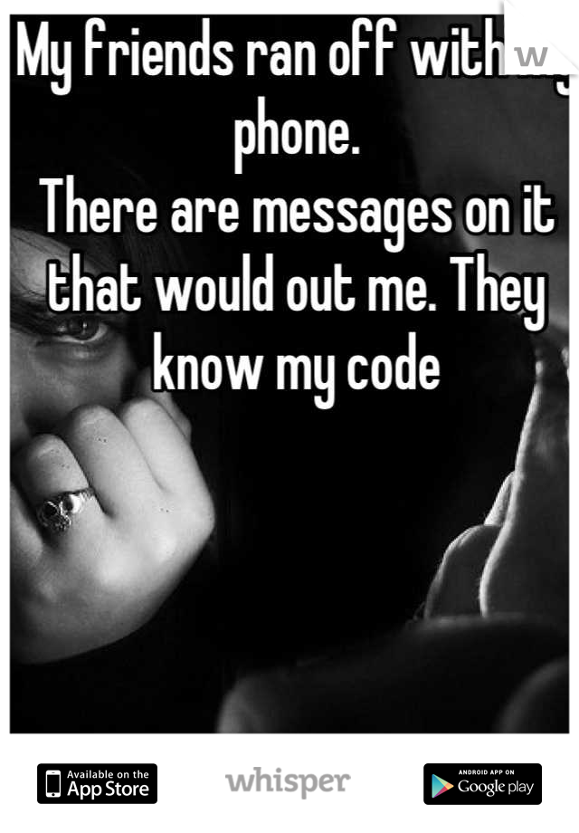 My friends ran off with my phone. There are messages on it that would out me. They know my code