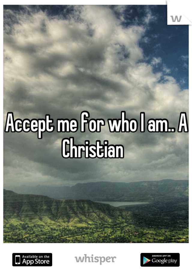 Accept me for who I am.. A Christian