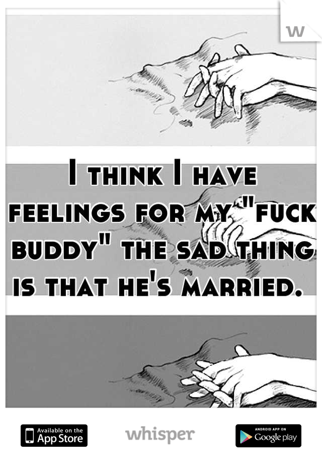 """I think I have feelings for my """"fuck buddy"""" the sad thing is that he's married."""